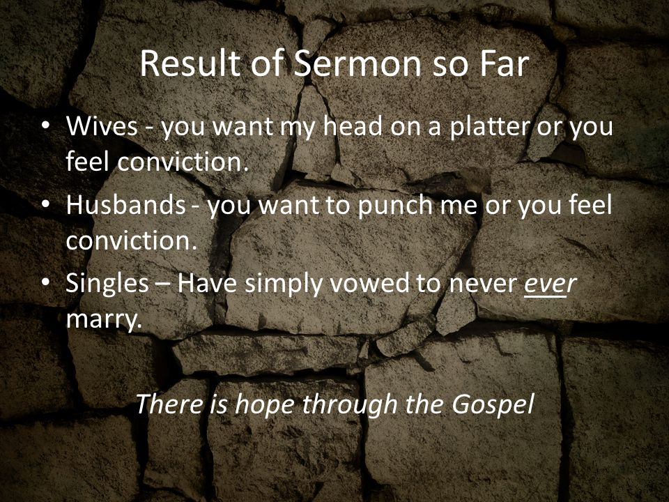 Result of Sermon so Far Wives - you want my head on a platter or you feel conviction.