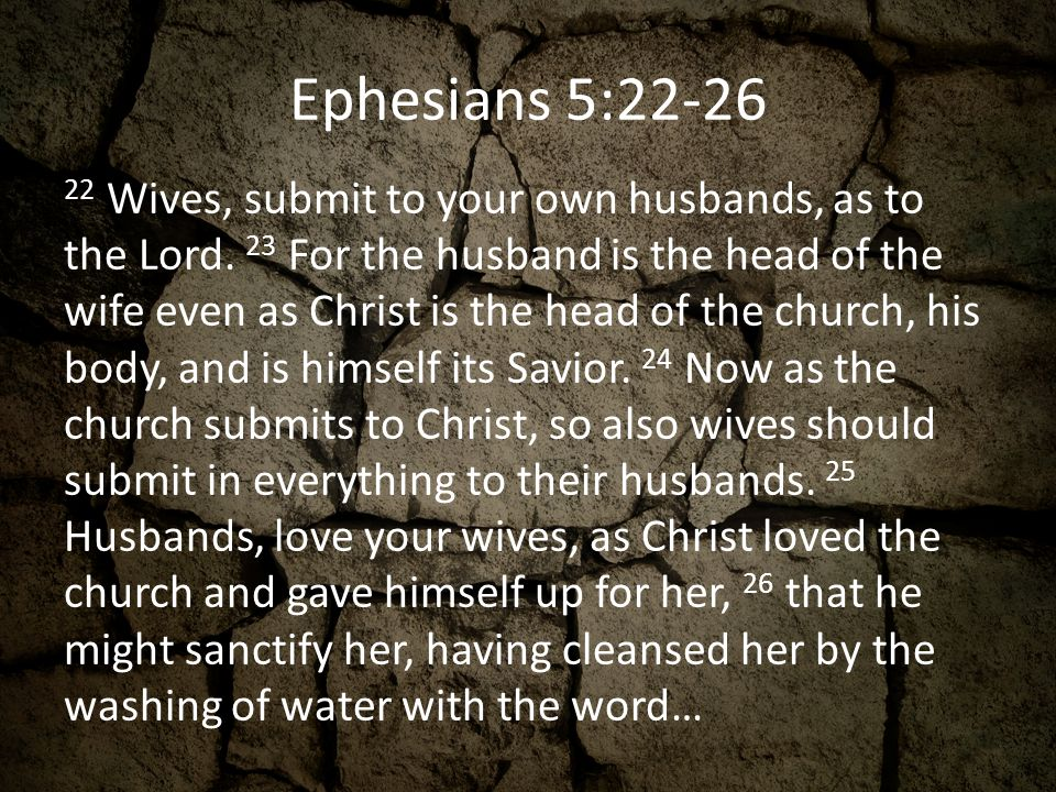 Ephesians 5:22-26 22 Wives, submit to your own husbands, as to the Lord. 23 For the husband is the head of the wife even as Christ is the head of the