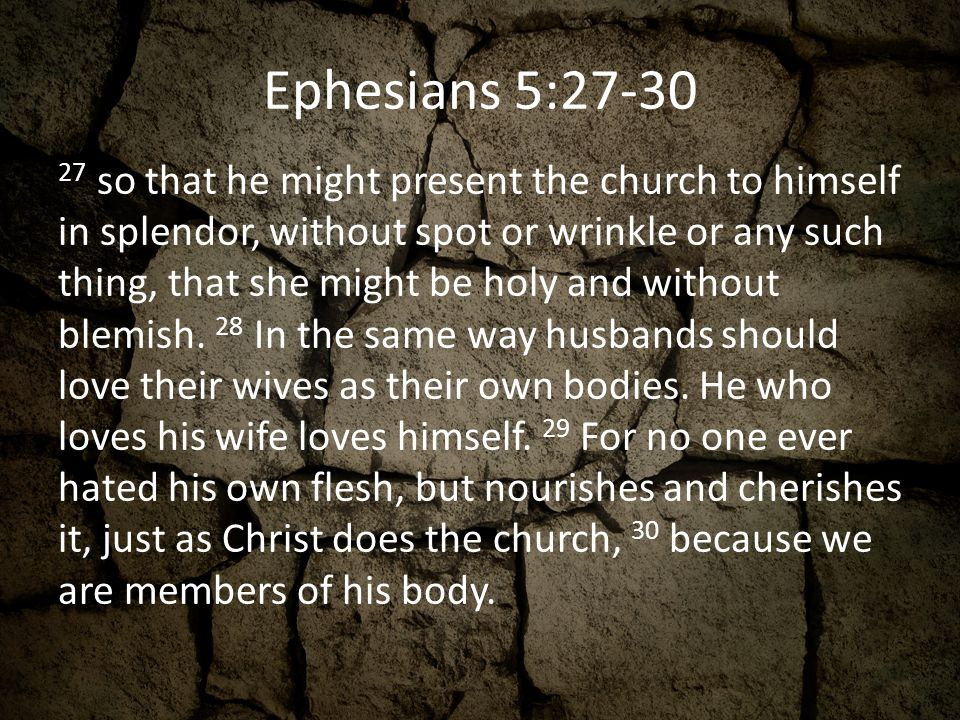 Ephesians 5:27-30 27 so that he might present the church to himself in splendor, without spot or wrinkle or any such thing, that she might be holy and