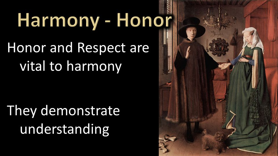 Honor and Respect are vital to harmony They demonstrate understanding