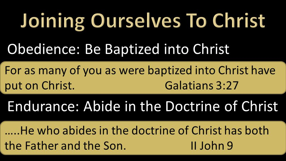 Obedience: Be Baptized into Christ Endurance: Abide in the Doctrine of Christ For as many of you as were baptized into Christ have put on Christ.