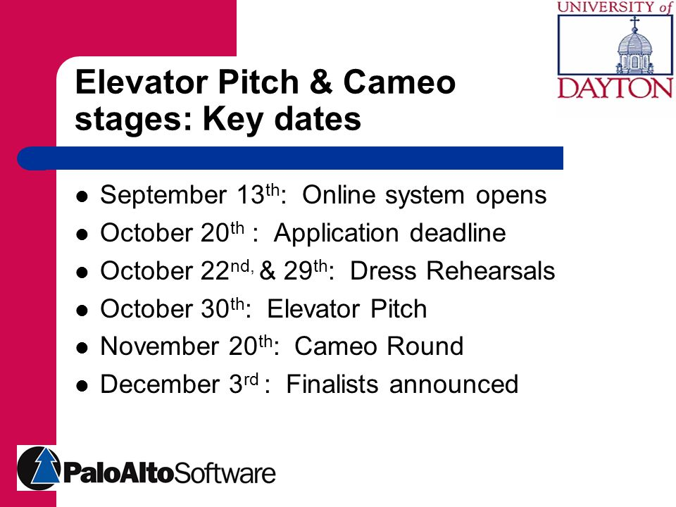 Elevator Pitch & Cameo stages: Key dates September 13 th : Online system opens October 20 th : Application deadline October 22 nd, & 29 th : Dress Rehearsals October 30 th : Elevator Pitch November 20 th : Cameo Round December 3 rd : Finalists announced