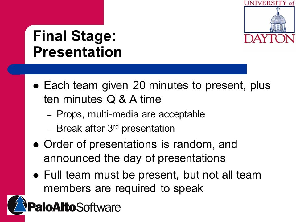 Final Stage: Presentation Each team given 20 minutes to present, plus ten minutes Q & A time – Props, multi-media are acceptable – Break after 3 rd presentation Order of presentations is random, and announced the day of presentations Full team must be present, but not all team members are required to speak