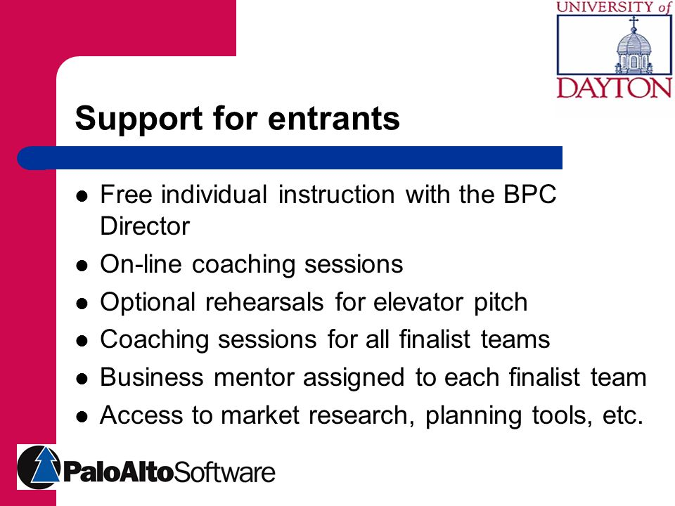 Support for entrants Free individual instruction with the BPC Director On-line coaching sessions Optional rehearsals for elevator pitch Coaching sessions for all finalist teams Business mentor assigned to each finalist team Access to market research, planning tools, etc.