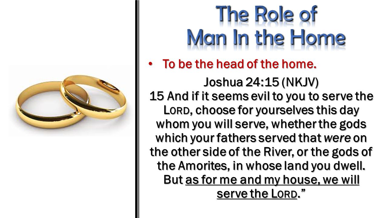 To be the head of the home. To be the head of the home. Joshua 24:15 (NKJV) 15 And if it seems evil to you to serve the L ORD, choose for yourselves t