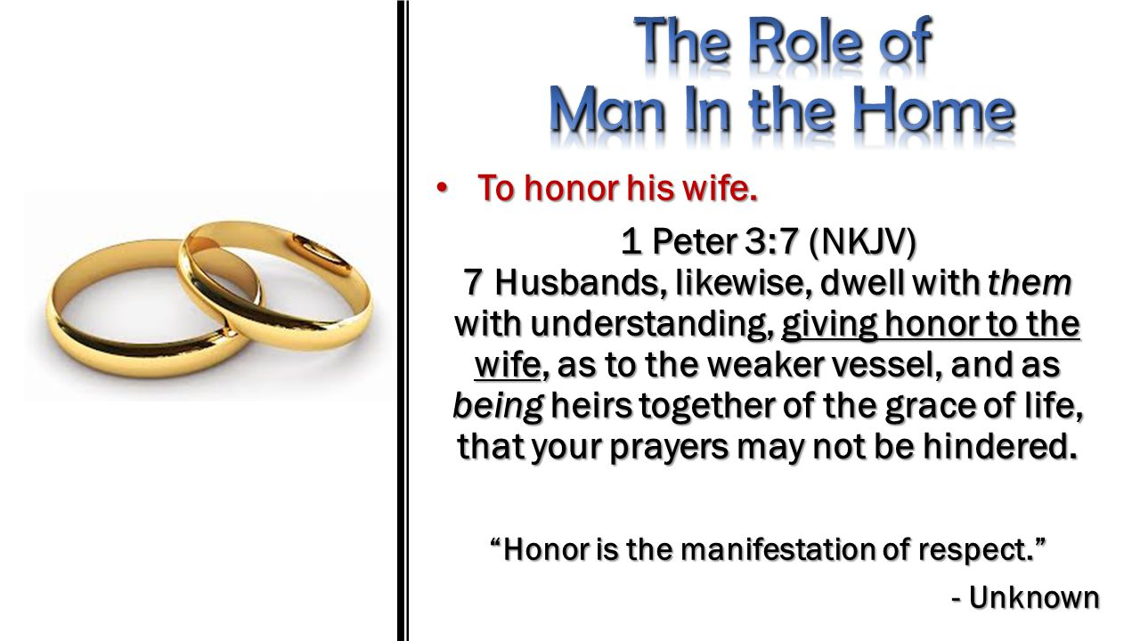 To honor his wife. To honor his wife. 1 Peter 3:7 (NKJV) 7 Husbands, likewise, dwell with them with understanding, giving honor to the wife, as to the