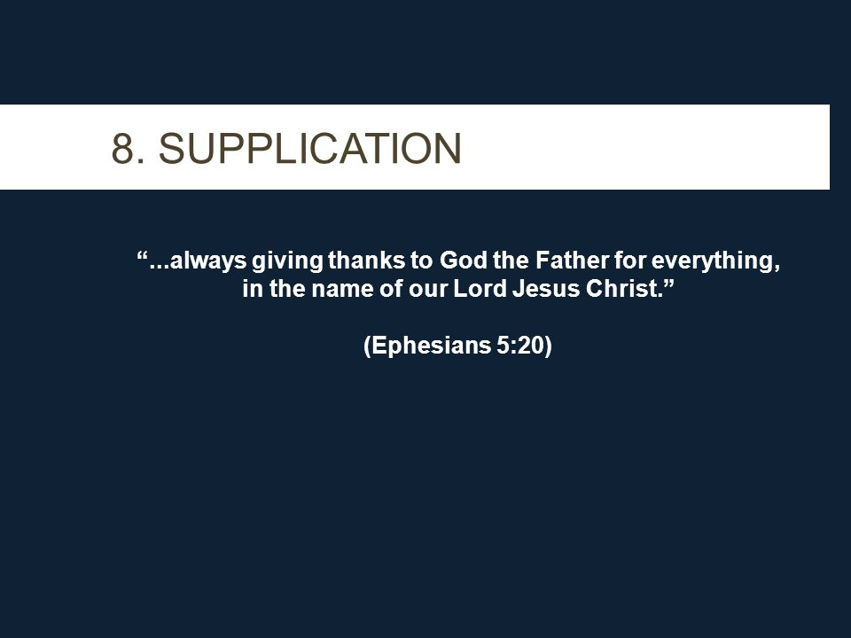 """8. SUPPLICATION """"...always giving thanks to God the Father for everything, in the name of our Lord Jesus Christ."""" (Ephesians 5:20)"""