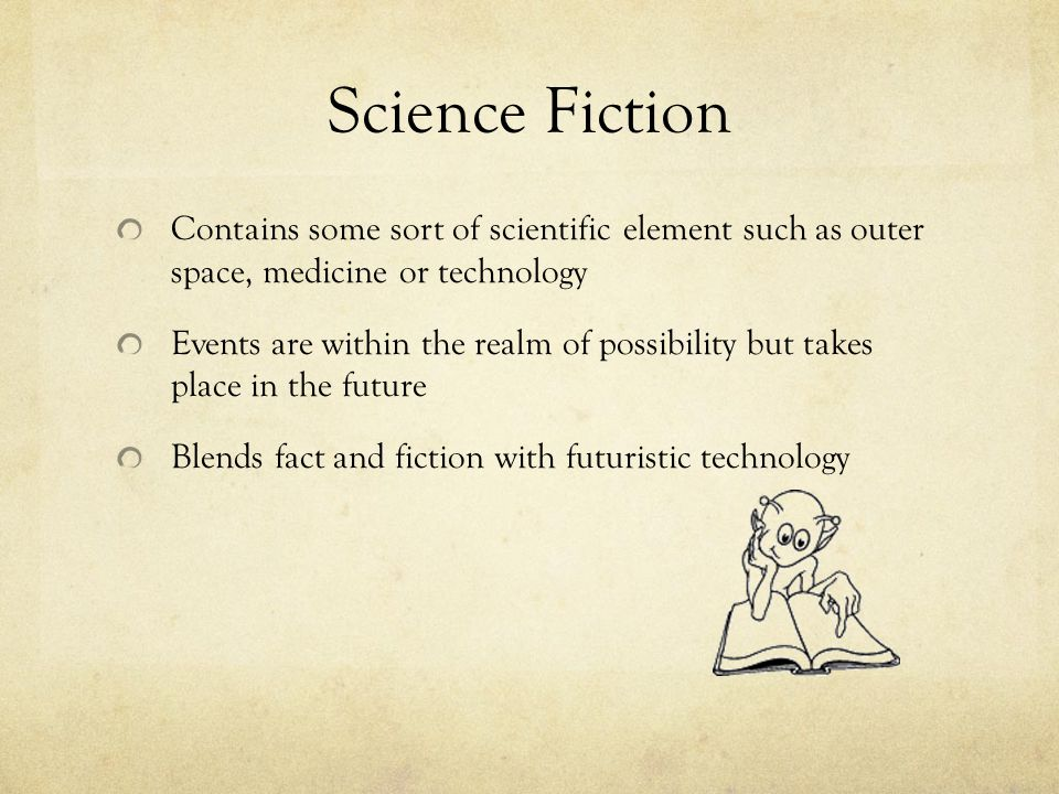 Science Fiction Contains some sort of scientific element such as outer space, medicine or technology Events are within the realm of possibility but ta