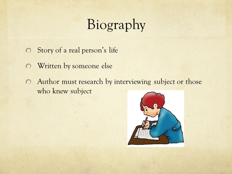 Biography Story of a real person's life Written by someone else Author must research by interviewing subject or those who knew subject