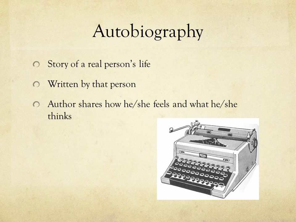 Autobiography Story of a real person's life Written by that person Author shares how he/she feels and what he/she thinks