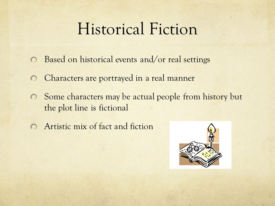 Historical Fiction Based on historical events and/or real settings Characters are portrayed in a real manner Some characters may be actual people from