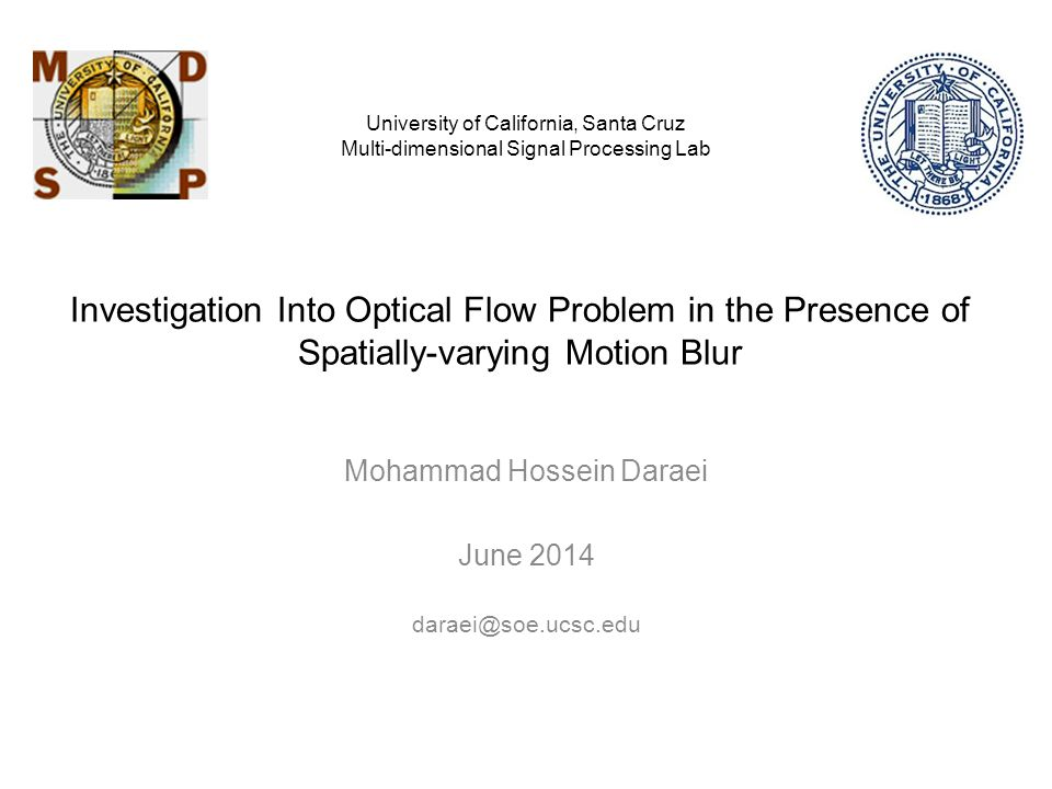 Investigation Into Optical Flow Problem in the Presence of Spatially-varying Motion Blur Mohammad Hossein Daraei June 2014 daraei@soe.ucsc.edu University of California, Santa Cruz Multi-dimensional Signal Processing Lab