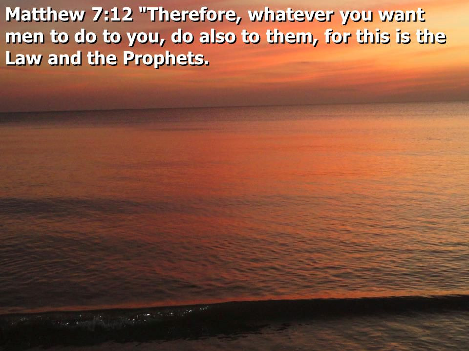 Matthew 7:12 Therefore, whatever you want men to do to you, do also to them, for this is the Law and the Prophets.