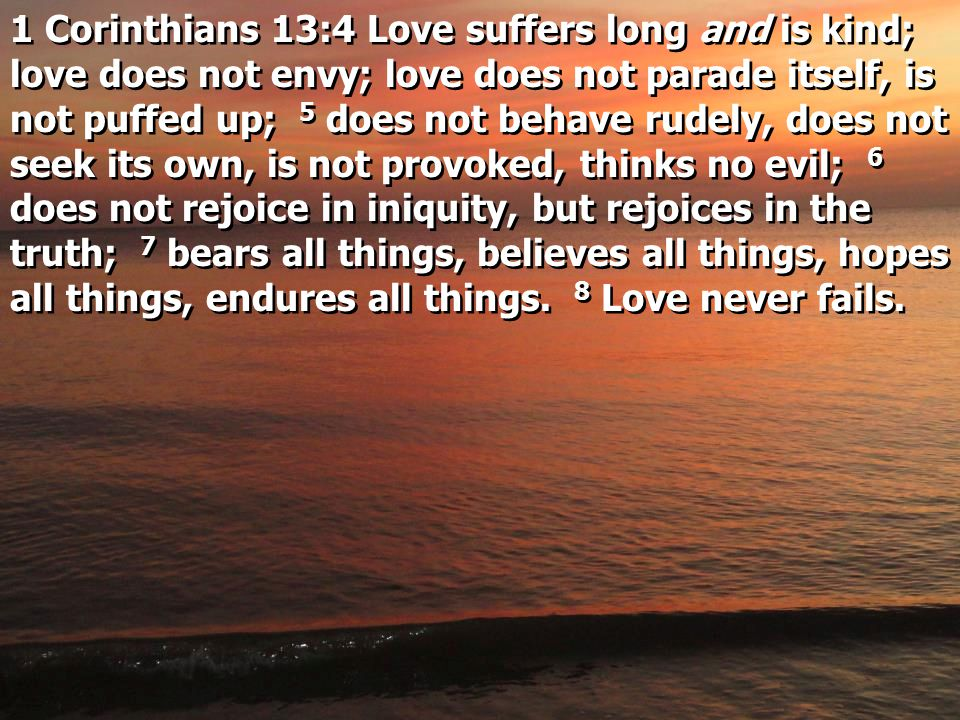 1 Corinthians 13:4 Love suffers long and is kind; love does not envy; love does not parade itself, is not puffed up; 5 does not behave rudely, does not seek its own, is not provoked, thinks no evil; 6 does not rejoice in iniquity, but rejoices in the truth; 7 bears all things, believes all things, hopes all things, endures all things.