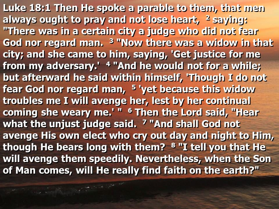 Luke 18:1 Then He spoke a parable to them, that men always ought to pray and not lose heart, 2 saying: There was in a certain city a judge who did not fear God nor regard man.