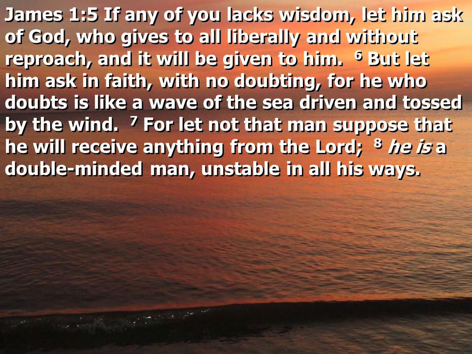 James 1:5 If any of you lacks wisdom, let him ask of God, who gives to all liberally and without reproach, and it will be given to him.