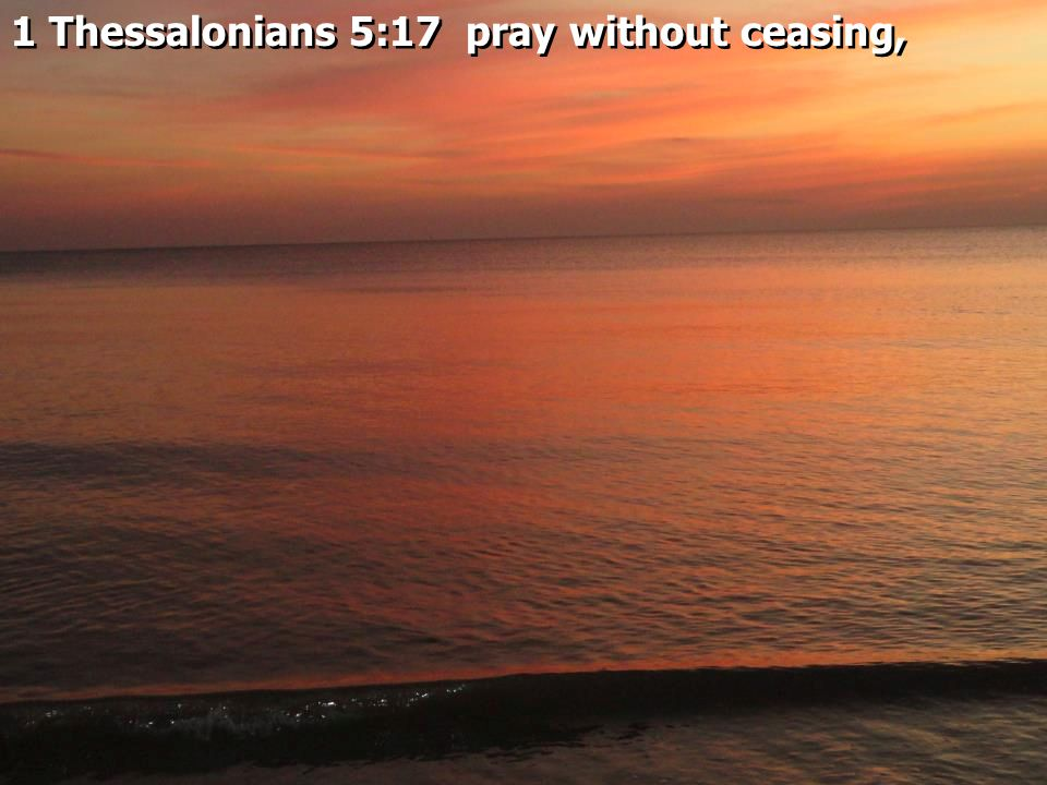 1 Thessalonians 5:17 pray without ceasing,