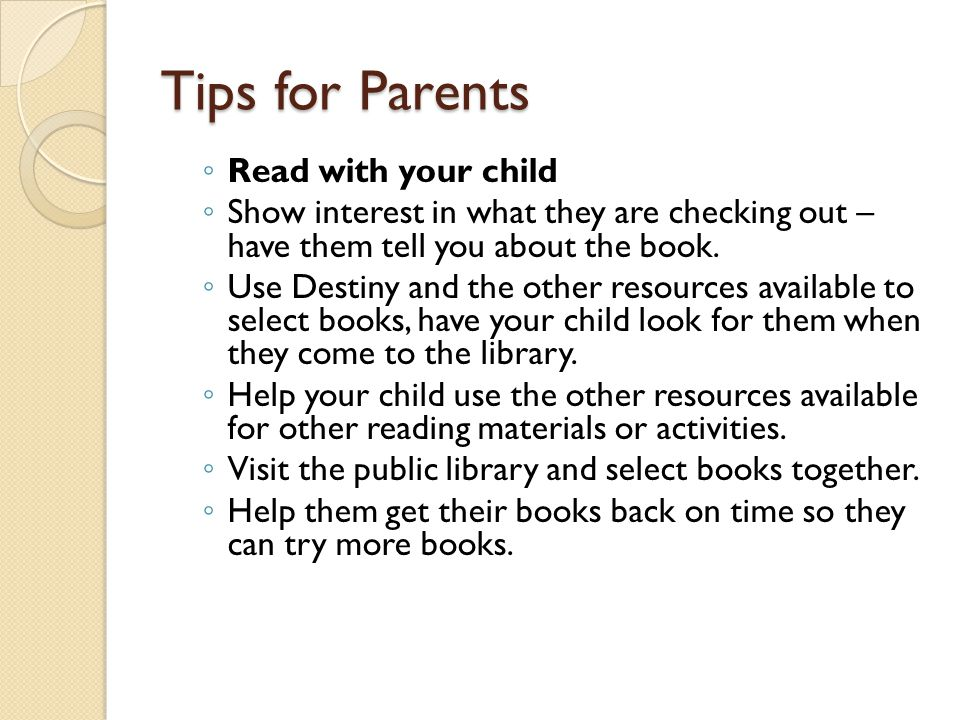 Tips for Parents ◦ Read with your child ◦ Show interest in what they are checking out – have them tell you about the book. ◦ Use Destiny and the other