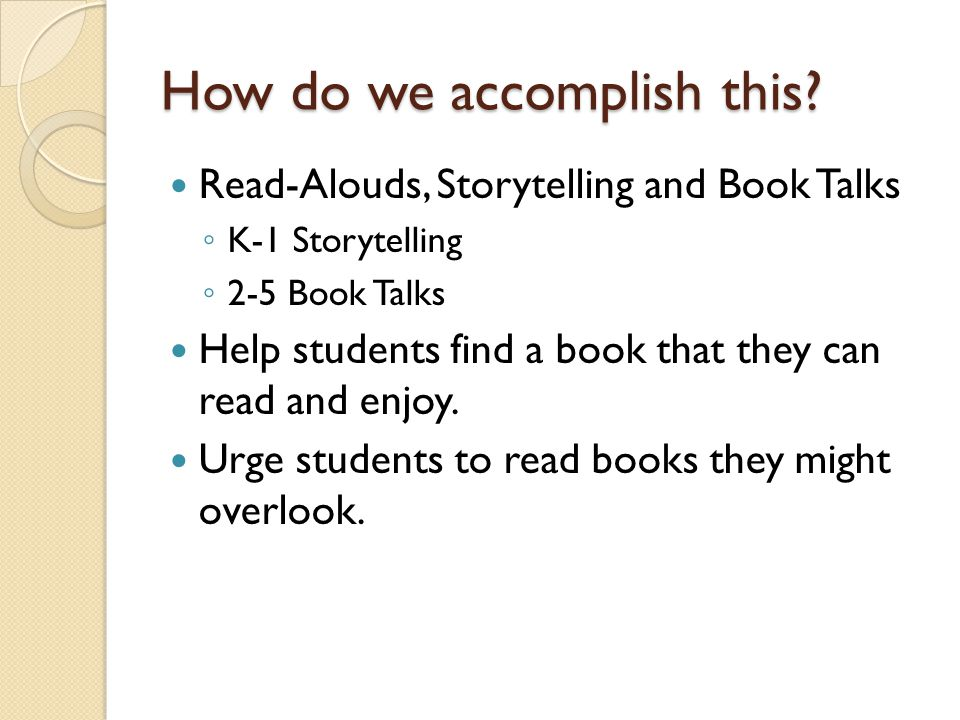 How do we accomplish this? Read-Alouds, Storytelling and Book Talks ◦ K-1 Storytelling ◦ 2-5 Book Talks Help students find a book that they can read a