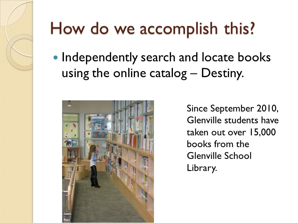 How do we accomplish this? Independently search and locate books using the online catalog – Destiny. Since September 2010, Glenville students have tak