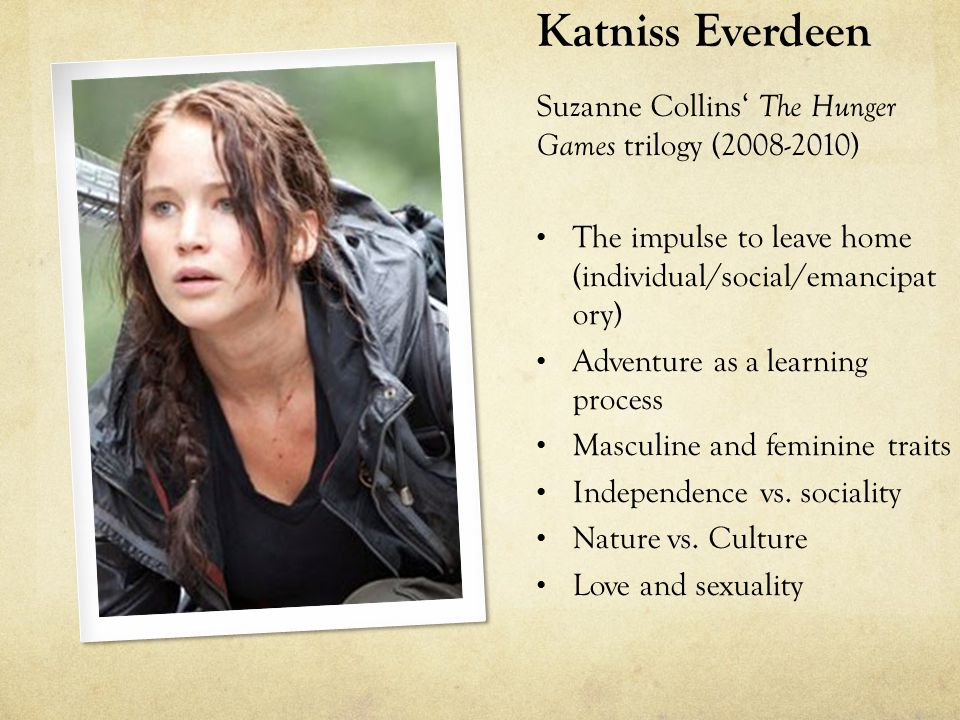 Katniss Everdeen Suzanne Collins' The Hunger Games trilogy (2008-2010) The impulse to leave home (individual/social/emancipat ory) Adventure as a learning process Masculine and feminine traits Independence vs.