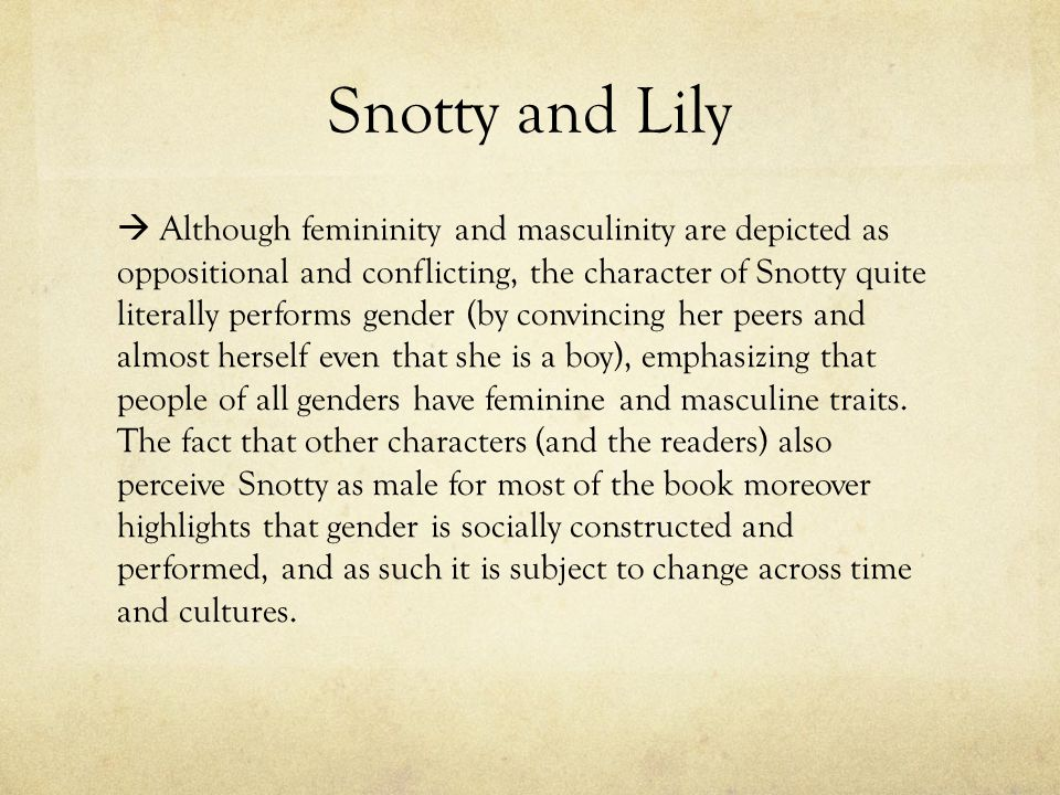 Snotty and Lily  Although femininity and masculinity are depicted as oppositional and conflicting, the character of Snotty quite literally performs gender (by convincing her peers and almost herself even that she is a boy), emphasizing that people of all genders have feminine and masculine traits.