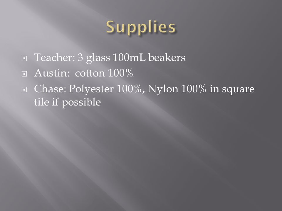  Teacher: 3 glass 100mL beakers  Austin: cotton 100%  Chase: Polyester 100%, Nylon 100% in square tile if possible