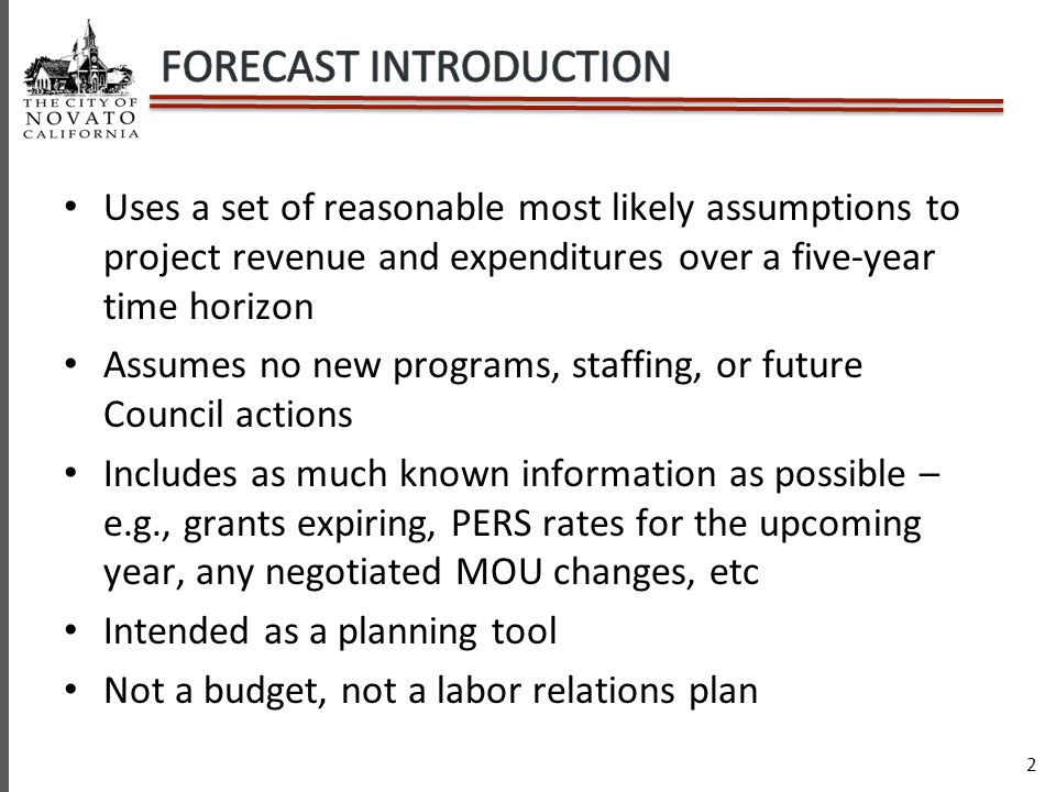 2 Uses a set of reasonable most likely assumptions to project revenue and expenditures over a five-year time horizon Assumes no new programs, staffing, or future Council actions Includes as much known information as possible – e.g., grants expiring, PERS rates for the upcoming year, any negotiated MOU changes, etc Intended as a planning tool Not a budget, not a labor relations plan