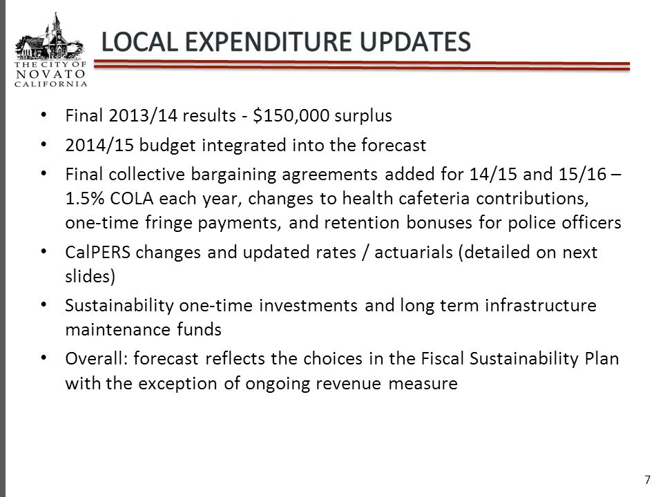 7 Final 2013/14 results - $150,000 surplus 2014/15 budget integrated into the forecast Final collective bargaining agreements added for 14/15 and 15/16 – 1.5% COLA each year, changes to health cafeteria contributions, one-time fringe payments, and retention bonuses for police officers CalPERS changes and updated rates / actuarials (detailed on next slides) Sustainability one-time investments and long term infrastructure maintenance funds Overall: forecast reflects the choices in the Fiscal Sustainability Plan with the exception of ongoing revenue measure