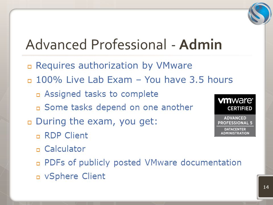 Advanced Professional - Admin  Requires authorization by VMware  100% Live Lab Exam – You have 3.5 hours  Assigned tasks to complete  Some tasks depend on one another  During the exam, you get:  RDP Client  Calculator  PDFs of publicly posted VMware documentation  vSphere Client 14