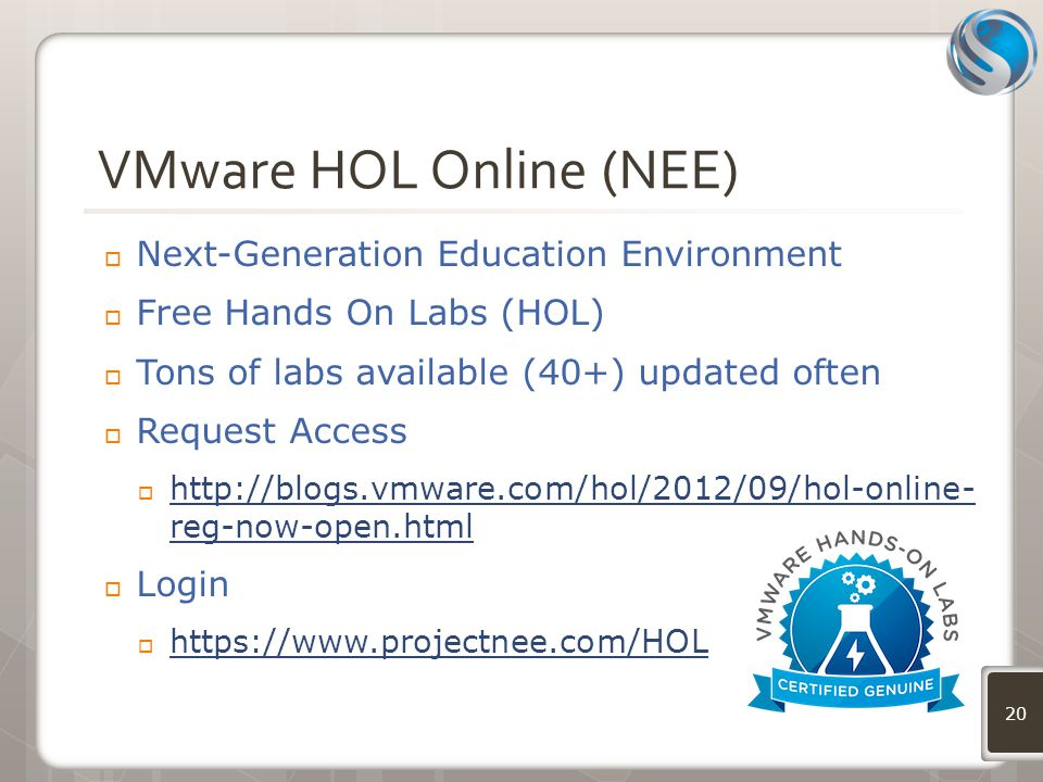 VMware HOL Online (NEE)  Next-Generation Education Environment  Free Hands On Labs (HOL)  Tons of labs available (40+) updated often  Request Access  http://blogs.vmware.com/hol/2012/09/hol-online- reg-now-open.html http://blogs.vmware.com/hol/2012/09/hol-online- reg-now-open.html  Login  https://www.projectnee.com/HOL https://www.projectnee.com/HOL 20