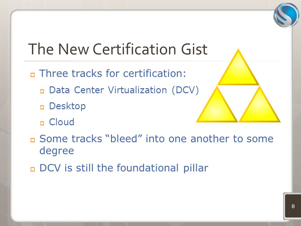 The New Certification Gist  Three tracks for certification:  Data Center Virtualization (DCV)  Desktop  Cloud  Some tracks bleed into one another to some degree  DCV is still the foundational pillar 8