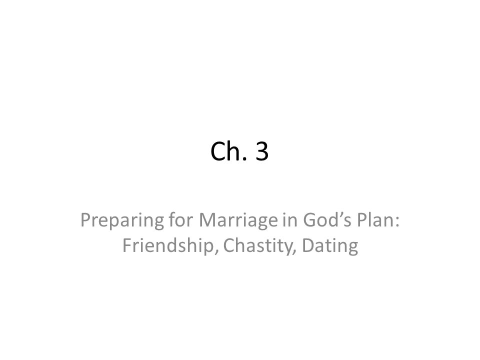 Ch. 3 Preparing for Marriage in God's Plan: Friendship, Chastity, Dating
