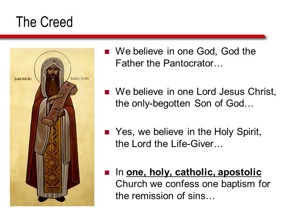 The Creed We believe in one God, God the Father the Pantocrator… We believe in one Lord Jesus Christ, the only-begotten Son of God… Yes, we believe in