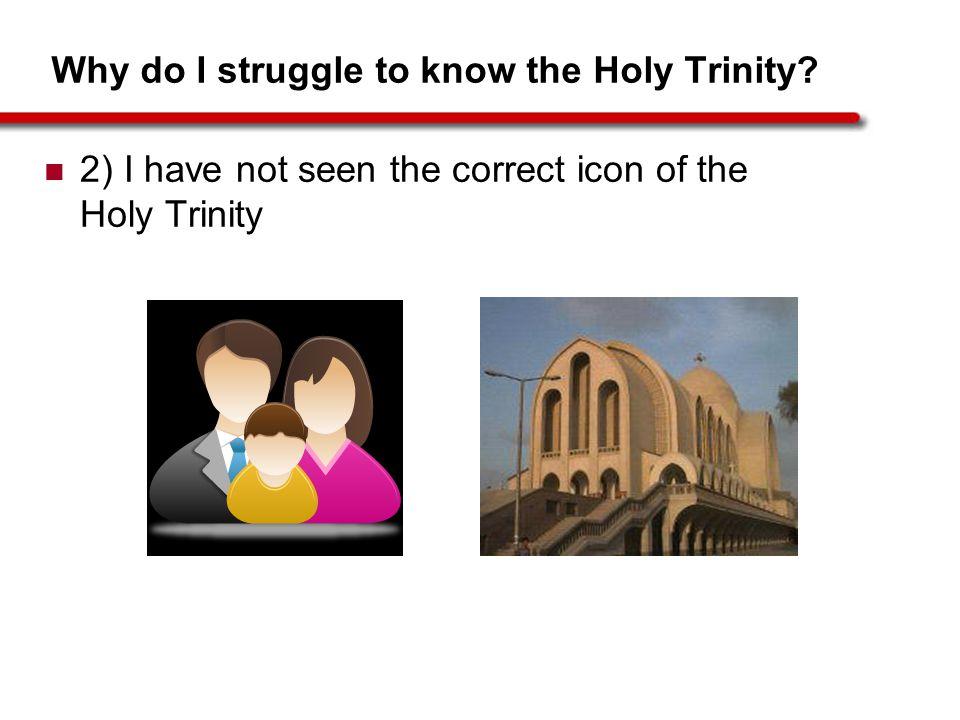 Why do I struggle to know the Holy Trinity? 2) I have not seen the correct icon of the Holy Trinity