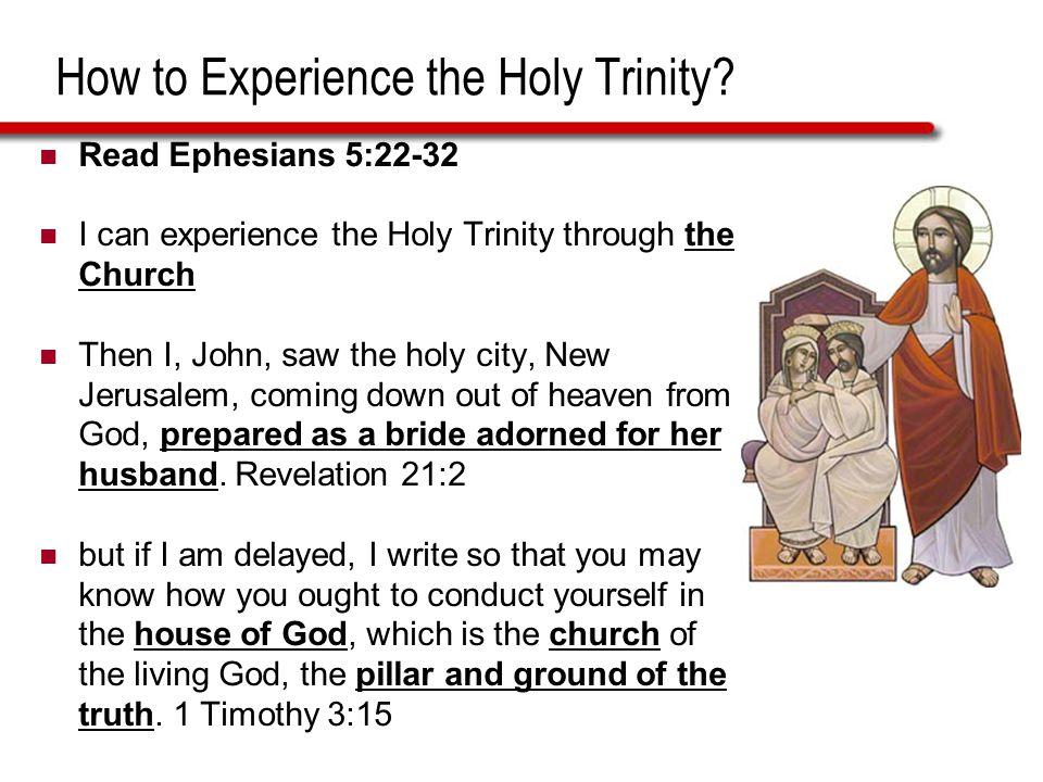 How to Experience the Holy Trinity? Read Ephesians 5:22-32 I can experience the Holy Trinity through the Church Then I, John, saw the holy city, New J