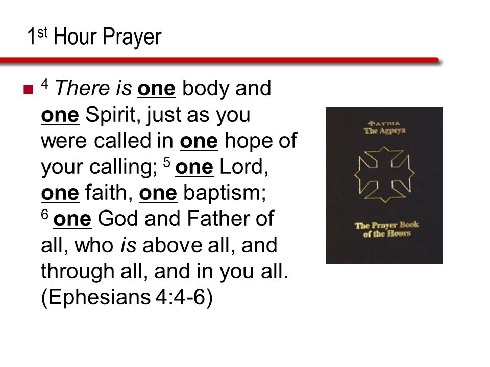 1 st Hour Prayer 4 There is one body and one Spirit, just as you were called in one hope of your calling; 5 one Lord, one faith, one baptism; 6 one Go