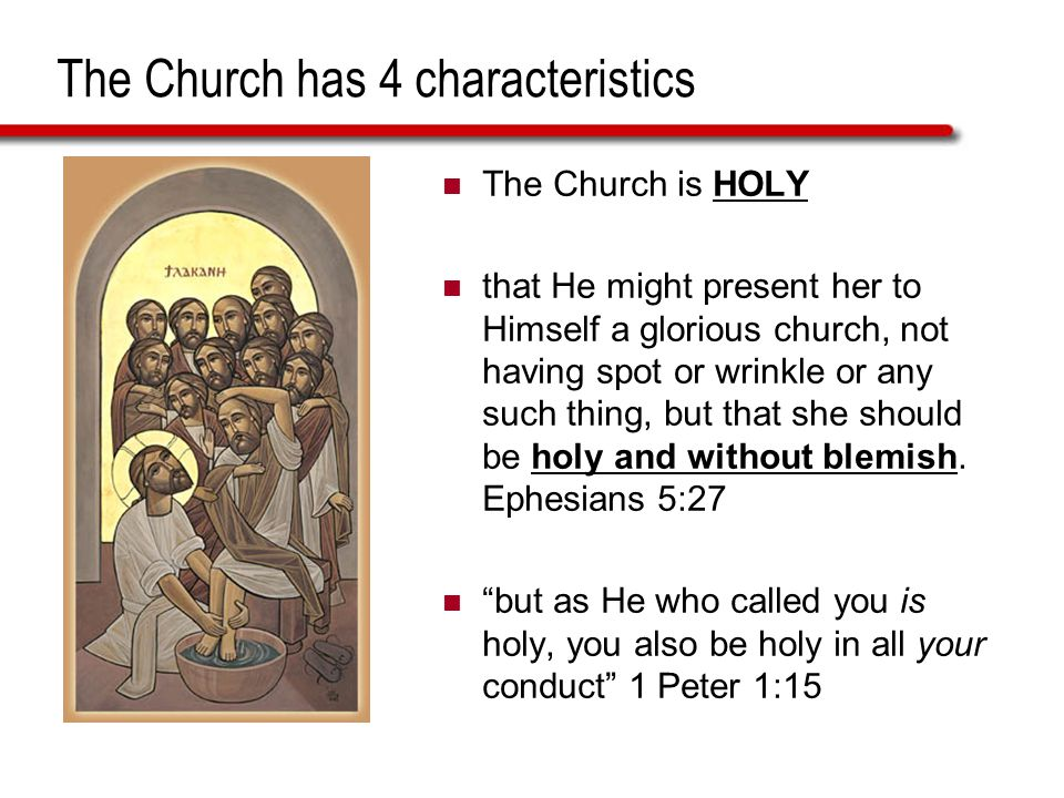 The Church has 4 characteristics The Church is HOLY that He might present her to Himself a glorious church, not having spot or wrinkle or any such thi