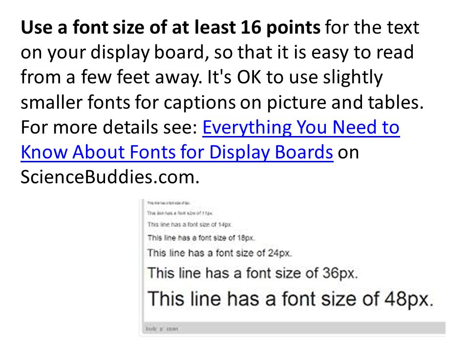 Use a font size of at least 16 points for the text on your display board, so that it is easy to read from a few feet away.