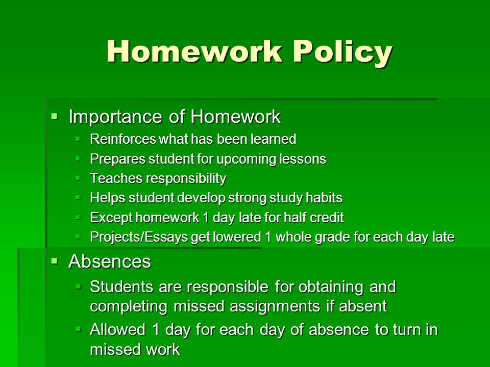 Homework Policy  Importance of Homework  Reinforces what has been learned  Prepares student for upcoming lessons  Teaches responsibility  Helps student develop strong study habits  Except homework 1 day late for half credit  Projects/Essays get lowered 1 whole grade for each day late  Absences  Students are responsible for obtaining and completing missed assignments if absent  Allowed 1 day for each day of absence to turn in missed work