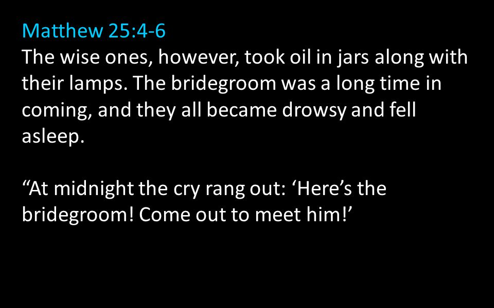 Matthew 25:4-6 The wise ones, however, took oil in jars along with their lamps.