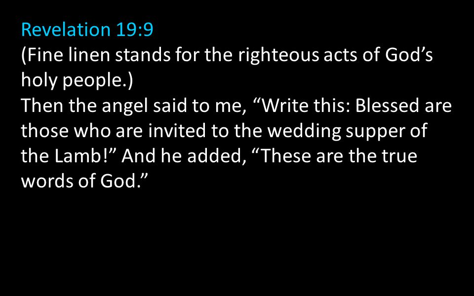 Revelation 19:9 (Fine linen stands for the righteous acts of God's holy people.) Then the angel said to me, Write this: Blessed are those who are invited to the wedding supper of the Lamb! And he added, These are the true words of God.