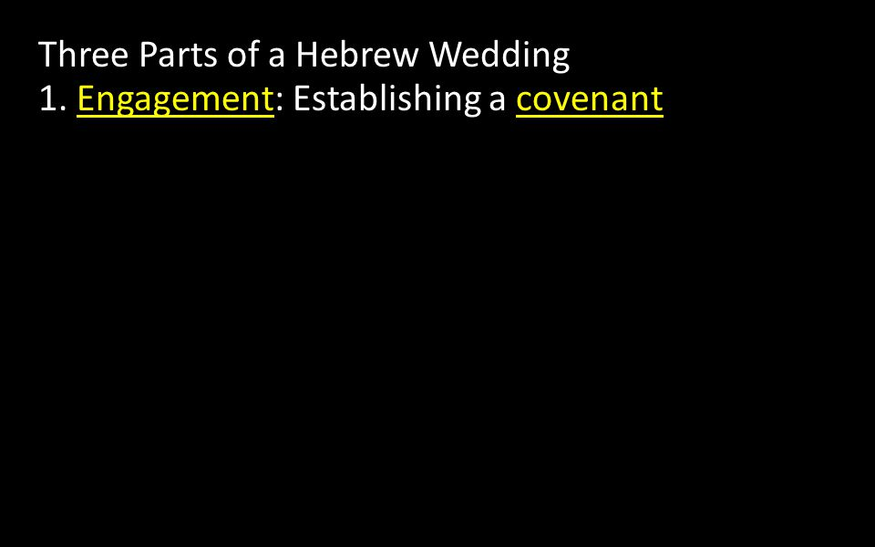 Three Parts of a Hebrew Wedding 1. Engagement: Establishing a covenant