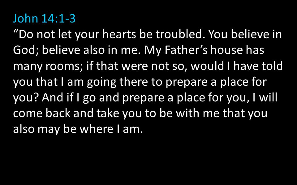 John 14:1-3 Do not let your hearts be troubled. You believe in God; believe also in me.