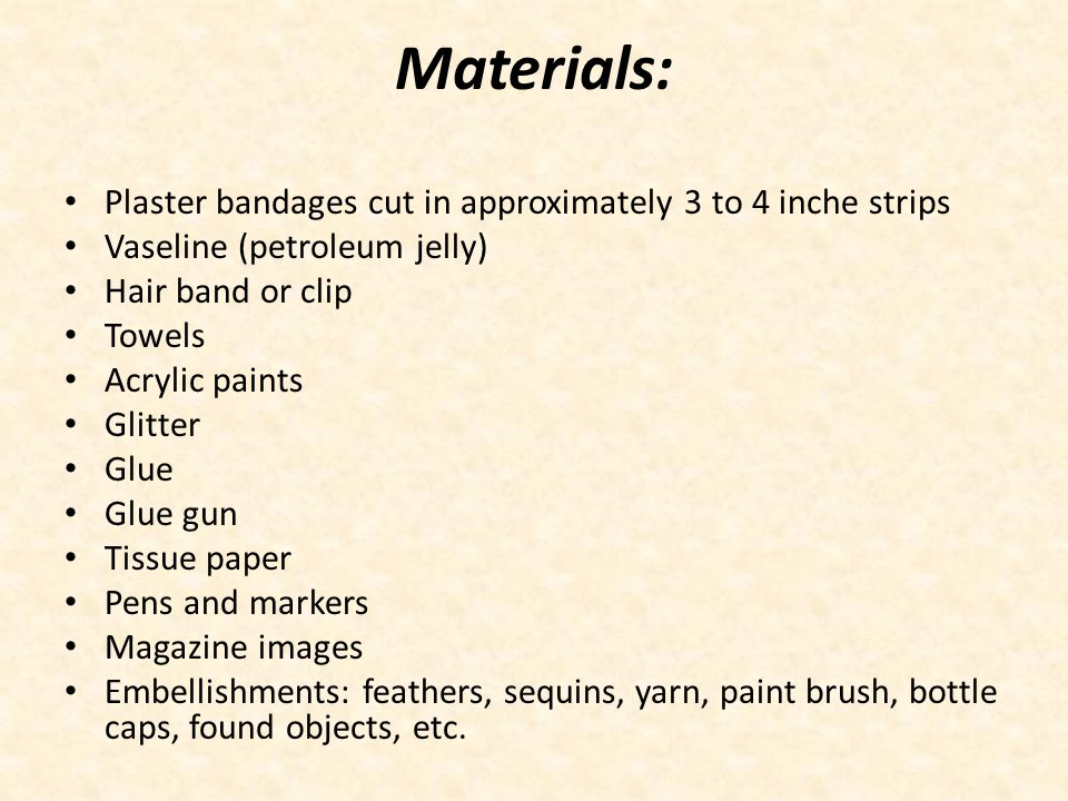 Materials: Plaster bandages cut in approximately 3 to 4 inche strips Vaseline (petroleum jelly) Hair band or clip Towels Acrylic paints Glitter Glue Glue gun Tissue paper Pens and markers Magazine images Embellishments: feathers, sequins, yarn, paint brush, bottle caps, found objects, etc.
