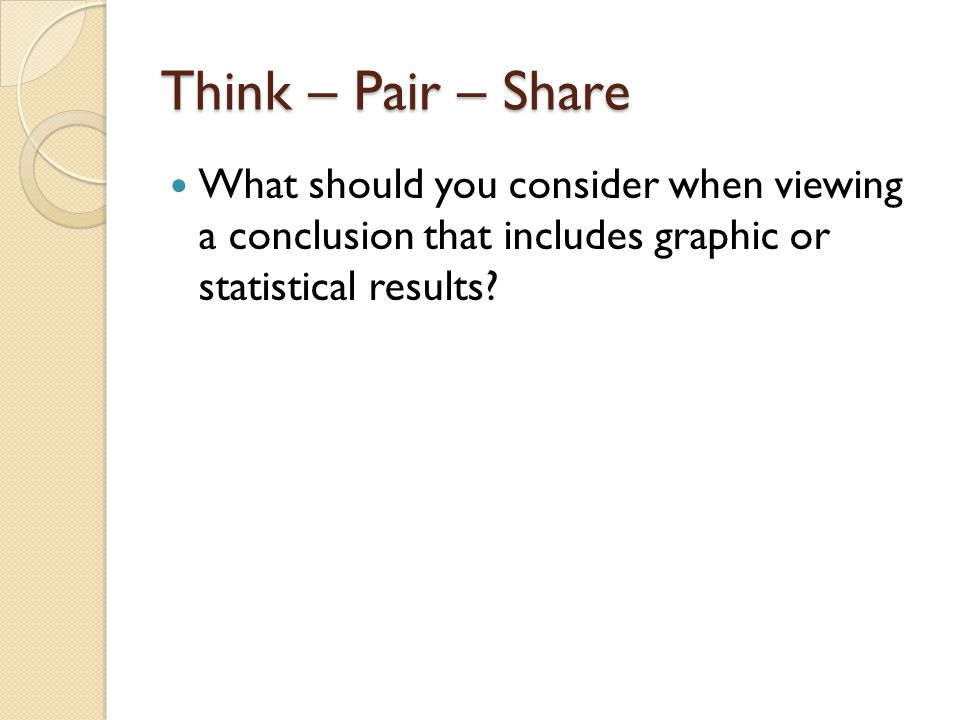 Think – Pair – Share What should you consider when viewing a conclusion that includes graphic or statistical results