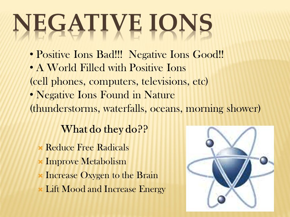 Positive Ions Bad!!! Negative Ions Good!! A World Filled with Positive Ions (cell phones, computers, televisions, etc) Negative Ions Found in Nature (
