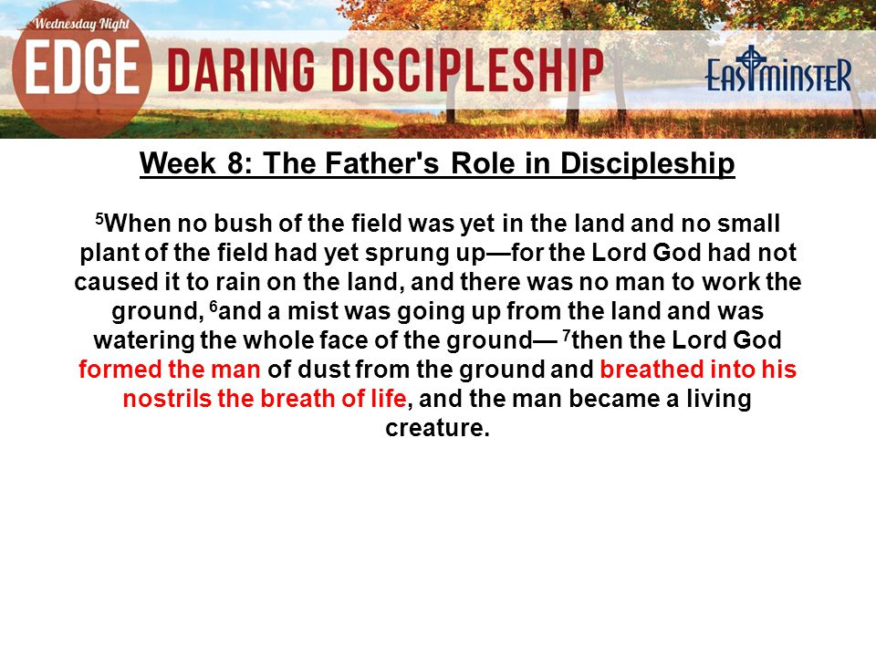 Week 8: The Father s Role in Discipleship 5 When no bush of the field was yet in the land and no small plant of the field had yet sprung up—for the Lord God had not caused it to rain on the land, and there was no man to work the ground, 6 and a mist was going up from the land and was watering the whole face of the ground— 7 then the Lord God formed the man of dust from the ground and breathed into his nostrils the breath of life, and the man became a living creature.