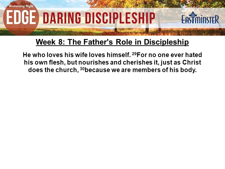 Week 8: The Father s Role in Discipleship He who loves his wife loves himself.