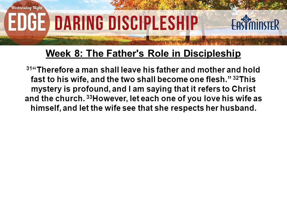 Week 8: The Father s Role in Discipleship 31 Therefore a man shall leave his father and mother and hold fast to his wife, and the two shall become one flesh. 32 This mystery is profound, and I am saying that it refers to Christ and the church.